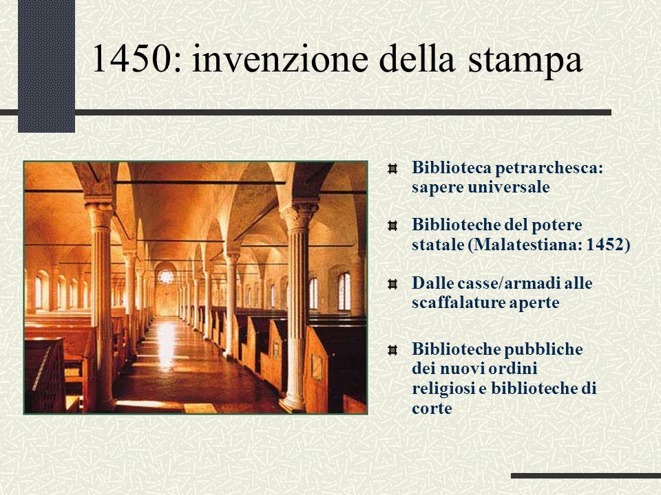 1450: invenzione della stampa Biblioteca petrarchesca: sapere universale Biblioteche del potere statale (Malatestiana: 1452) Dalle casse/armadi alle s