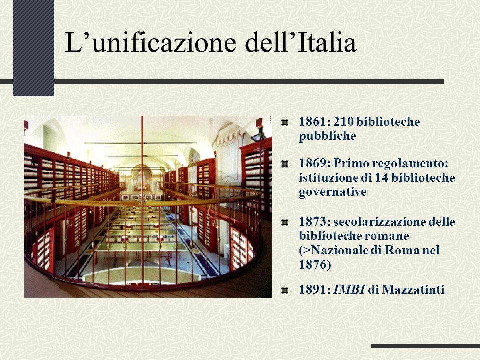L'unificazione dell'Italia 1861: 210 biblioteche pubbliche 1873: secolarizzazione delle biblioteche romane (>Nazionale di Roma nel 1876) 1891: IMBI di