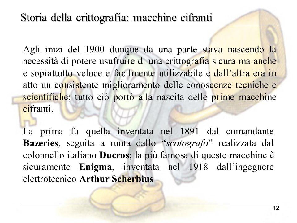 12 Agli inizi del 1900 dunque da una parte stava nascendo la necessità di potere usufruire di una crittografia sicura ma anche e soprattutto veloce e