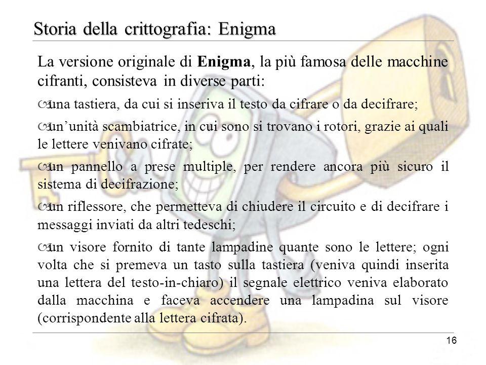 16 Storia della crittografia: Enigma La versione originale di Enigma, la più famosa delle macchine cifranti, consisteva in diverse parti: – una tastie
