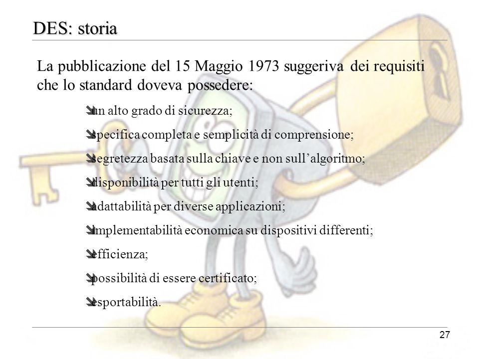 27 DES: storia La pubblicazione del 15 Maggio 1973 suggeriva dei requisiti che lo standard doveva possedere: îun alto grado di sicurezza; îspecifica c