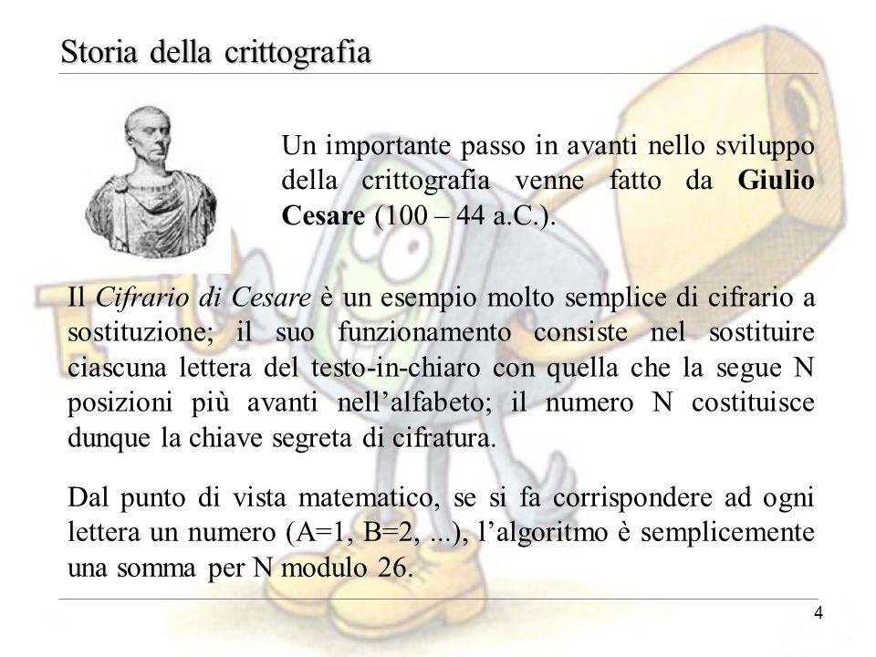 4 Storia della crittografia Un importante passo in avanti nello sviluppo della crittografia venne fatto da Giulio Cesare (100 – 44 a.C.). Il Cifrario