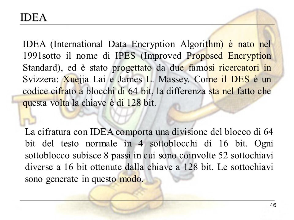 46 IDEA IDEA (International Data Encryption Algorithm) è nato nel 1991sotto il nome di IPES (Improved Proposed Encryption Standard), ed è stato proget