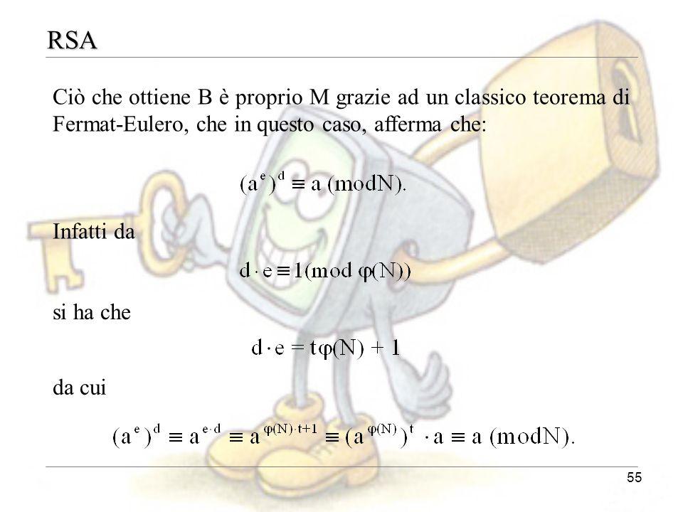 55 RSA Ciò che ottiene B è proprio M grazie ad un classico teorema di Fermat-Eulero, che in questo caso, afferma che: Infatti da si ha che da cui