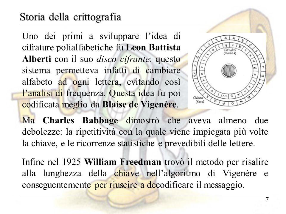 7 Storia della crittografia Uno dei primi a sviluppare l'idea di cifrature polialfabetiche fu Leon Battista Alberti con il suo disco cifrante: questo