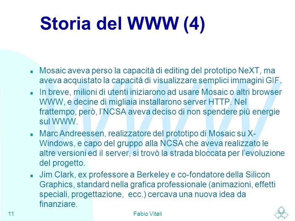 WWW Fabio Vitali11 Storia del WWW (4) n Mosaic aveva perso la capacità di editing del prototipo NeXT, ma aveva acquistato la capacità di visualizzare semplici immagini GIF.