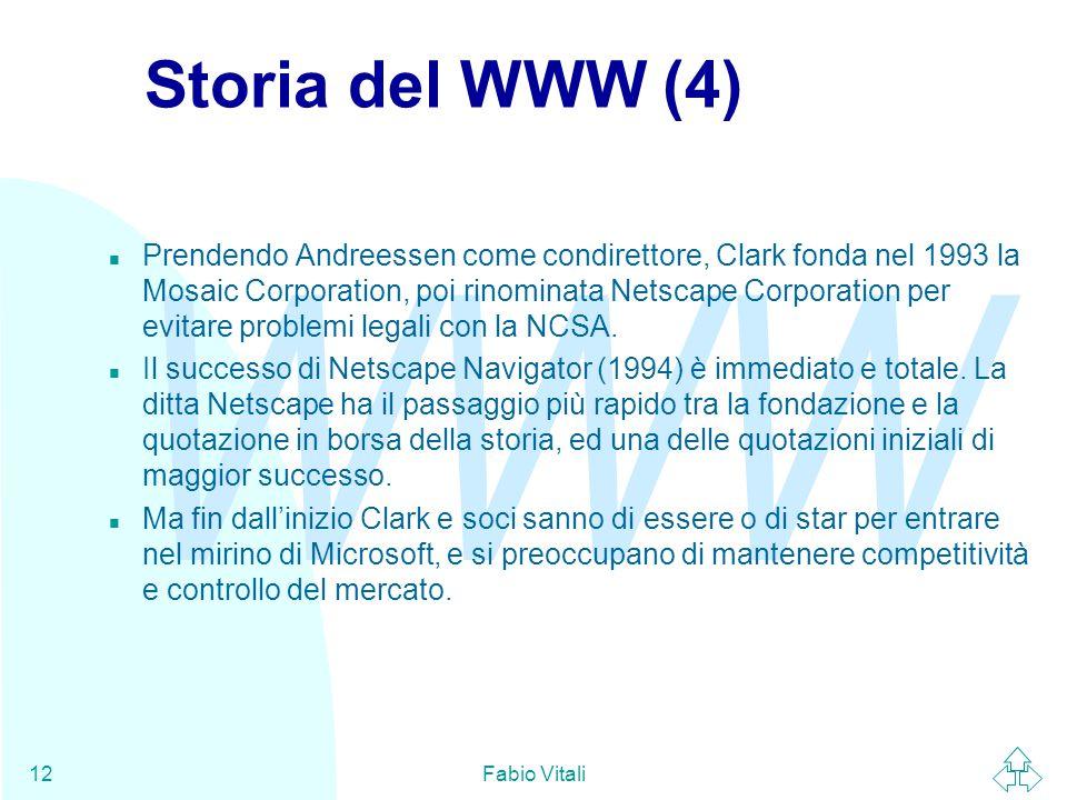 WWW Fabio Vitali12 Storia del WWW (4) n Prendendo Andreessen come condirettore, Clark fonda nel 1993 la Mosaic Corporation, poi rinominata Netscape Corporation per evitare problemi legali con la NCSA.