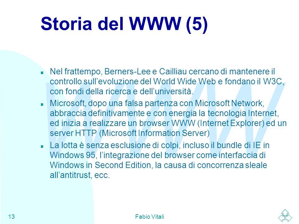 WWW Fabio Vitali13 Storia del WWW (5) n Nel frattempo, Berners-Lee e Cailliau cercano di mantenere il controllo sull'evoluzione del World Wide Web e fondano il W3C, con fondi della ricerca e dell'università.