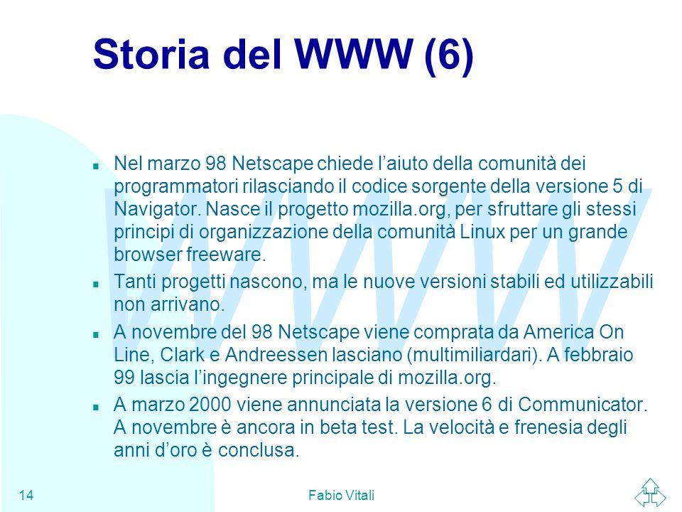 WWW Fabio Vitali14 Storia del WWW (6) n Nel marzo 98 Netscape chiede l'aiuto della comunità dei programmatori rilasciando il codice sorgente della versione 5 di Navigator.