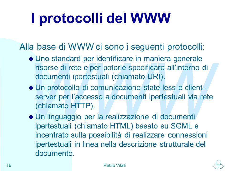 WWW Fabio Vitali16 I protocolli del WWW Alla base di WWW ci sono i seguenti protocolli: u Uno standard per identificare in maniera generale risorse di rete e per poterle specificare all'interno di documenti ipertestuali (chiamato URI).