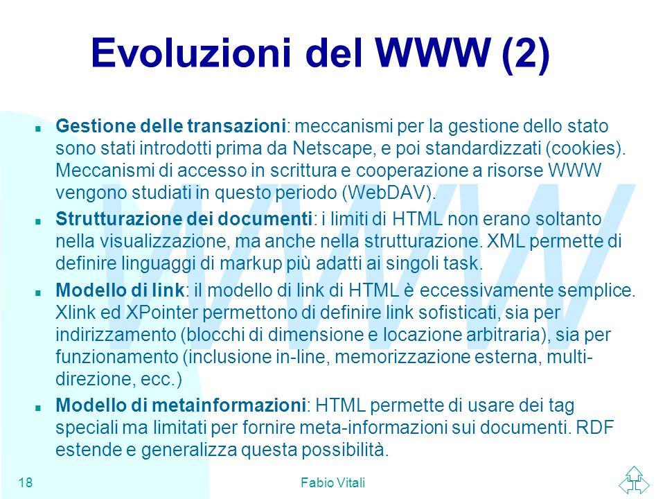 WWW Fabio Vitali18 Evoluzioni del WWW (2) n Gestione delle transazioni: meccanismi per la gestione dello stato sono stati introdotti prima da Netscape, e poi standardizzati (cookies).