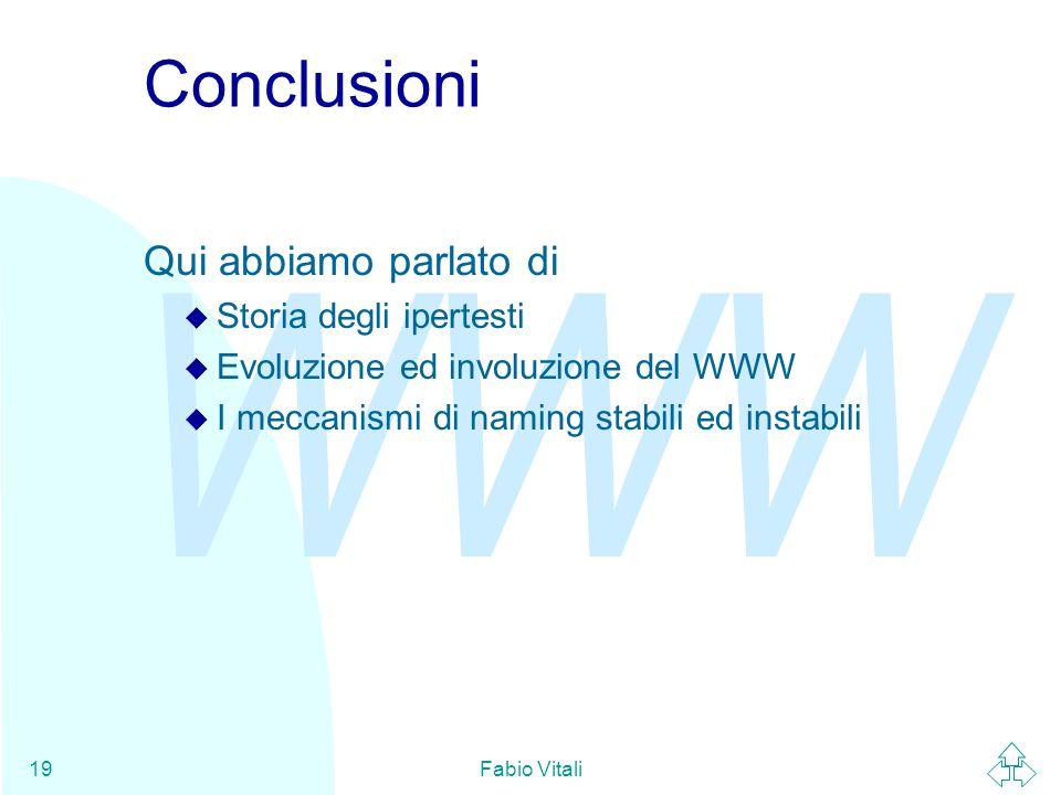 WWW Fabio Vitali19 Conclusioni Qui abbiamo parlato di u Storia degli ipertesti u Evoluzione ed involuzione del WWW u I meccanismi di naming stabili ed instabili