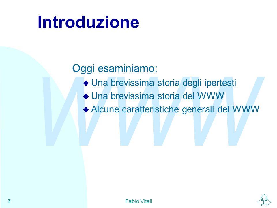 WWW Fabio Vitali3 Introduzione Oggi esaminiamo: u Una brevissima storia degli ipertesti u Una brevissima storia del WWW u Alcune caratteristiche generali del WWW