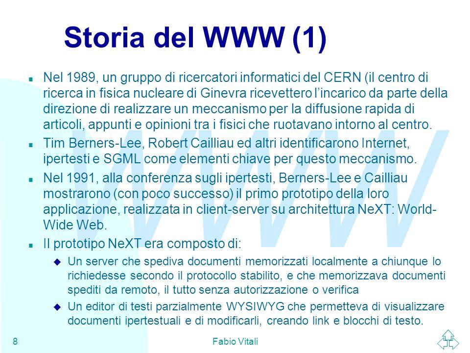 WWW Fabio Vitali8 Storia del WWW (1) n Nel 1989, un gruppo di ricercatori informatici del CERN (il centro di ricerca in fisica nucleare di Ginevra ricevettero l'incarico da parte della direzione di realizzare un meccanismo per la diffusione rapida di articoli, appunti e opinioni tra i fisici che ruotavano intorno al centro.