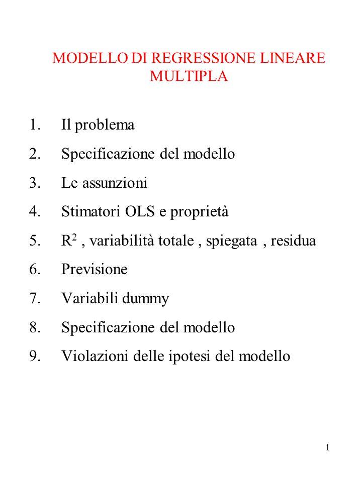 1 MODELLO DI REGRESSIONE LINEARE MULTIPLA 1.Il problema 2.Specificazione del modello 3.Le assunzioni 4.Stimatori OLS e proprietà 5.R 2, variabilità totale, spiegata, residua 6.Previsione 7.Variabili dummy 8.Specificazione del modello 9.Violazioni delle ipotesi del modello