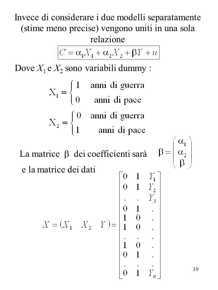 39 Invece di considerare i due modelli separatamente (stime meno precise) vengono uniti in una sola relazione Dove X 1 e X 2 sono variabili dummy : La matrice  dei coefficienti sarà e la matrice dei dati