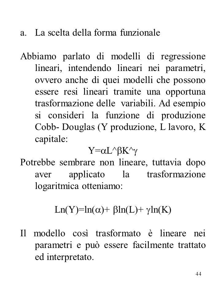 44 a.La scelta della forma funzionale Abbiamo parlato di modelli di regressione lineari, intendendo lineari nei parametri, ovvero anche di quei modelli che possono essere resi lineari tramite una opportuna trasformazione delle variabili.