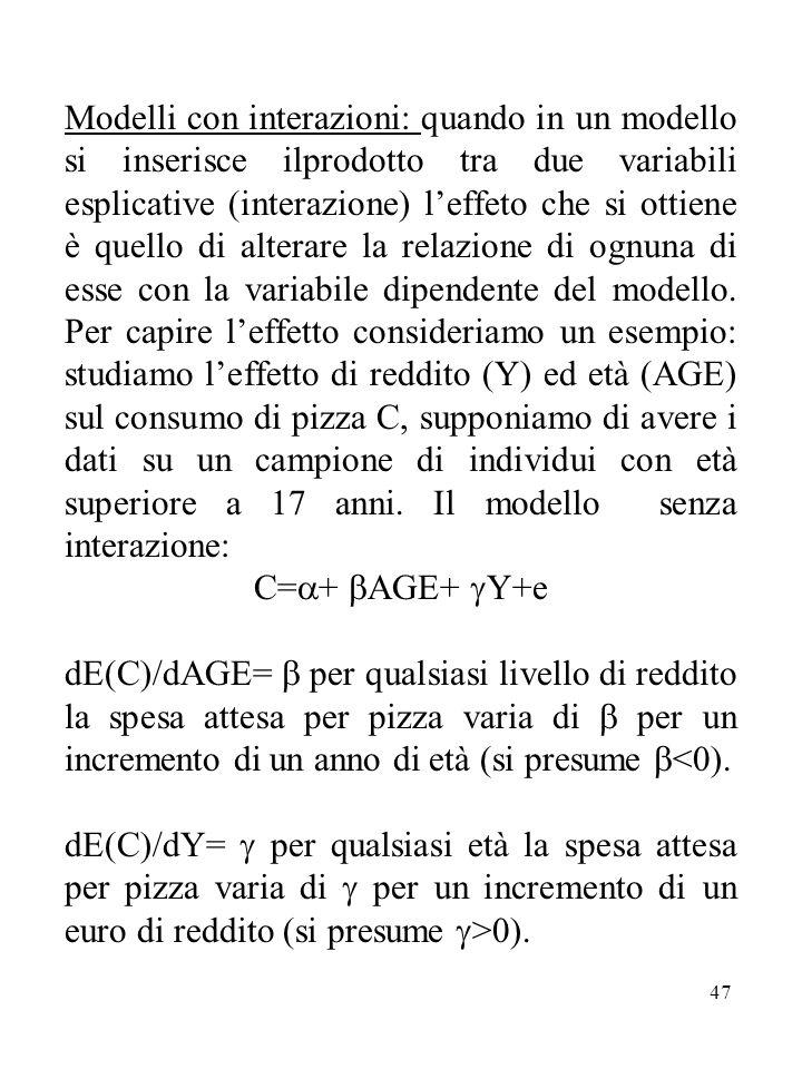 47 Modelli con interazioni: quando in un modello si inserisce ilprodotto tra due variabili esplicative (interazione) l'effeto che si ottiene è quello di alterare la relazione di ognuna di esse con la variabile dipendente del modello.