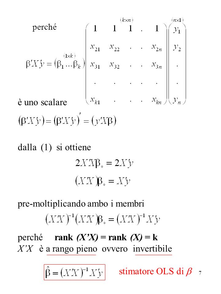7 è uno scalare dalla (1) si ottiene pre-moltiplicando ambo i membri perché rank (X'X) = rank (X) = k X'X è a rango pieno ovvero invertibile stimatore OLS di  perché