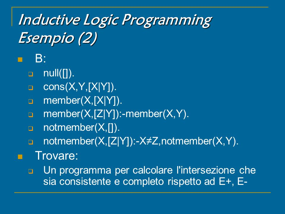 Inductive Logic Programming Esempio (2) B:  null([]).  cons(X,Y,[X|Y]).  member(X,[X|Y]).  member(X,[Z|Y]):-member(X,Y).  notmember(X,[]).  notm