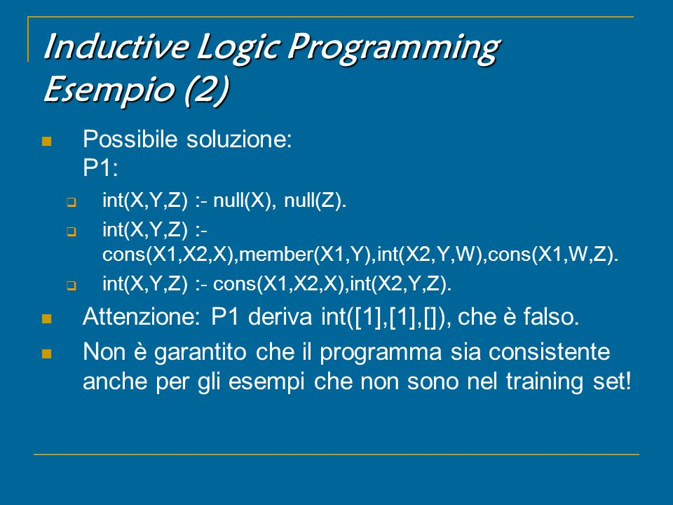 Inductive Logic Programming Esempio (2) Possibile soluzione: P1:  int(X,Y,Z) :- null(X), null(Z).  int(X,Y,Z) :- cons(X1,X2,X),member(X1,Y),int(X2,Y