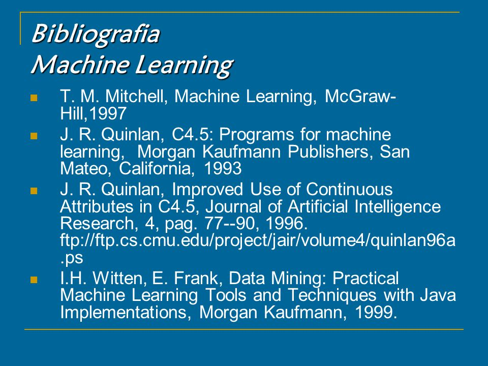 Bibliografia Machine Learning T. M. Mitchell, Machine Learning, McGraw- Hill,1997 J.