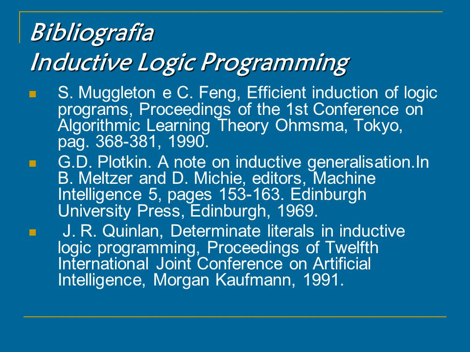 Bibliografia Inductive Logic Programming S. Muggleton e C. Feng, Efficient induction of logic programs, Proceedings of the 1st Conference on Algorithm