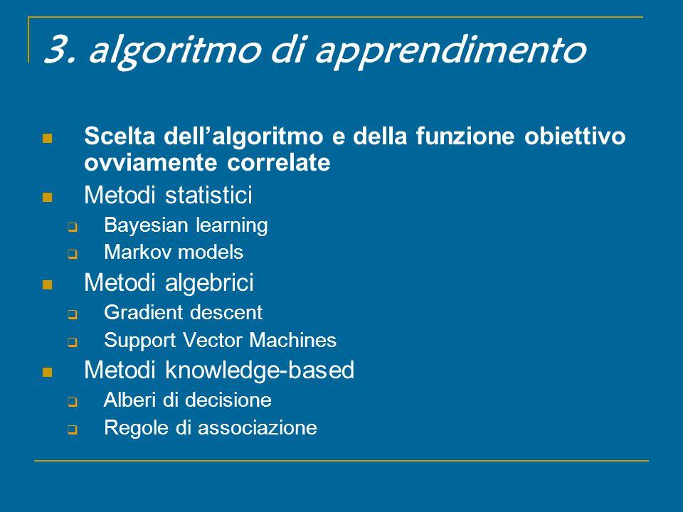 3. algoritmo di apprendimento Scelta dell'algoritmo e della funzione obiettivo ovviamente correlate Metodi statistici  Bayesian learning  Markov mod
