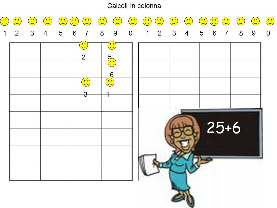 Calcoli in colonna 1 2 3 4 5 6 7 8 9 0 1 2 3 4 5 6 7 8 9 0 2 5 6 3 1 25+6
