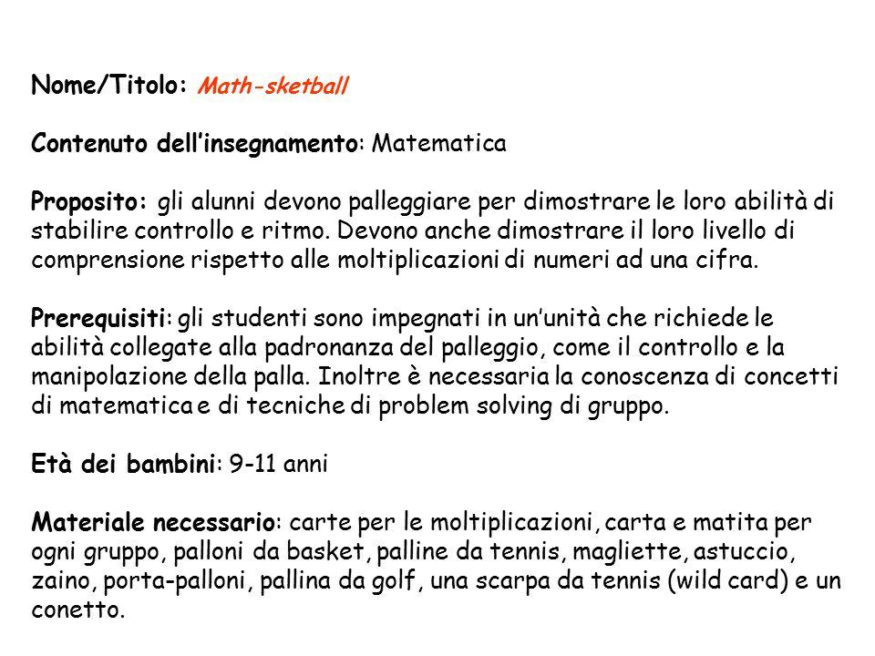 Nome/Titolo: Math-sketball Contenuto dell'insegnamento: Matematica Proposito: gli alunni devono palleggiare per dimostrare le loro abilità di stabilire controllo e ritmo.