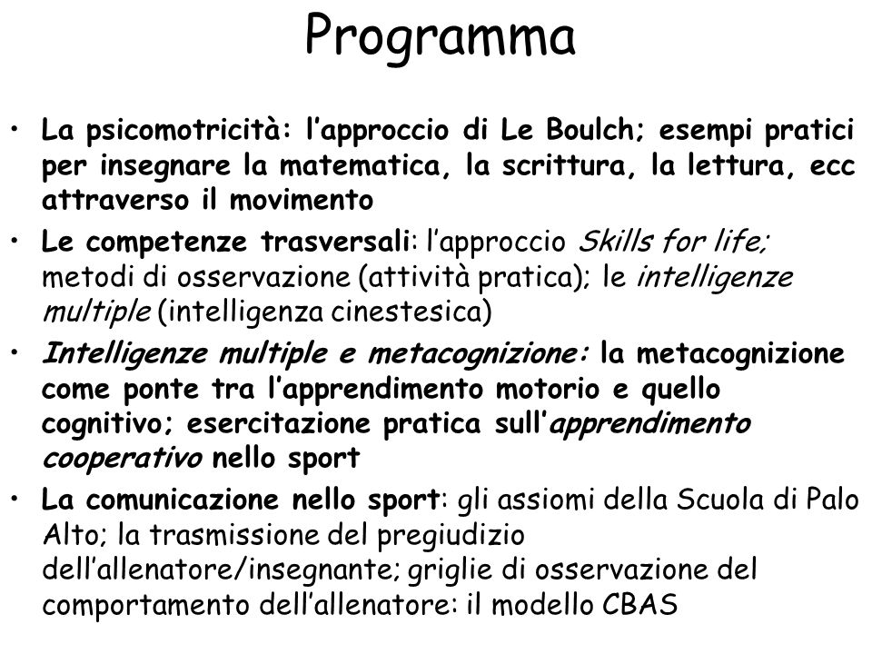 Programma La psicomotricità: l'approccio di Le Boulch; esempi pratici per insegnare la matematica, la scrittura, la lettura, ecc attraverso il movimento Le competenze trasversali: l'approccio Skills for life; metodi di osservazione (attività pratica); le intelligenze multiple (intelligenza cinestesica) Intelligenze multiple e metacognizione: la metacognizione come ponte tra l'apprendimento motorio e quello cognitivo; esercitazione pratica sull'apprendimento cooperativo nello sport La comunicazione nello sport: gli assiomi della Scuola di Palo Alto; la trasmissione del pregiudizio dell'allenatore/insegnante; griglie di osservazione del comportamento dell'allenatore: il modello CBAS