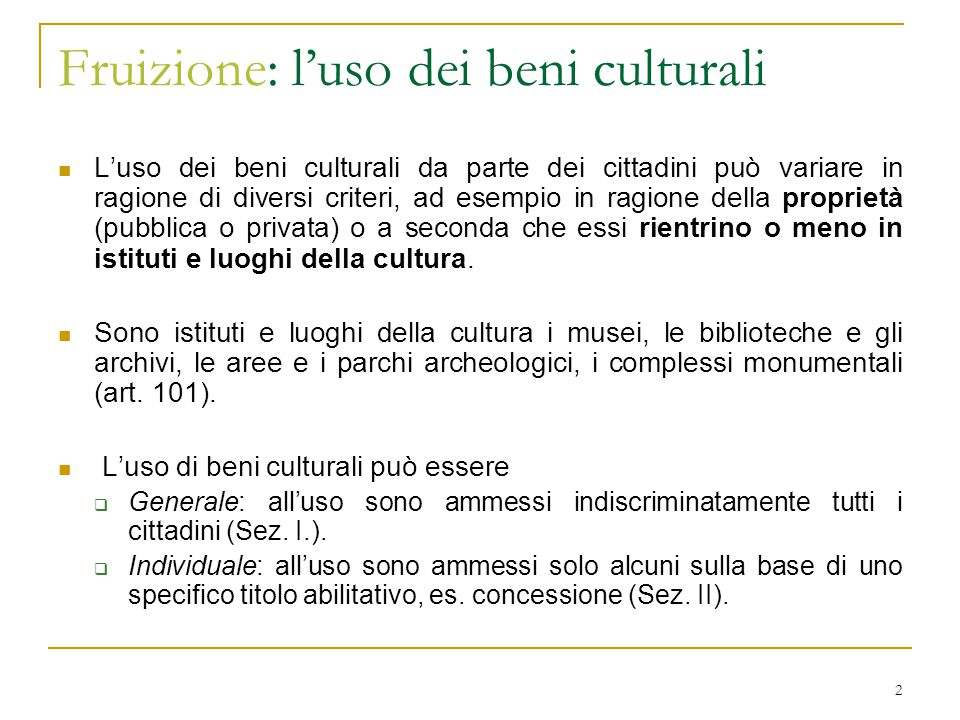 2 Fruizione: l'uso dei beni culturali L'uso dei beni culturali da parte dei cittadini può variare in ragione di diversi criteri, ad esempio in ragione della proprietà (pubblica o privata) o a seconda che essi rientrino o meno in istituti e luoghi della cultura.