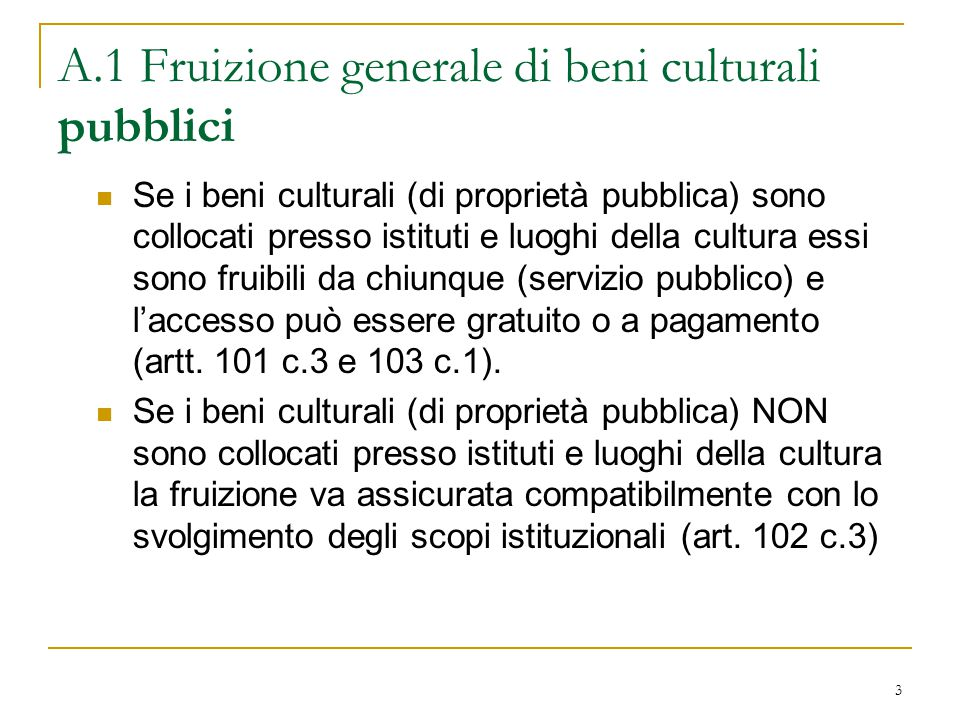 3 A.1 Fruizione generale di beni culturali pubblici Se i beni culturali (di proprietà pubblica) sono collocati presso istituti e luoghi della cultura essi sono fruibili da chiunque (servizio pubblico) e l'accesso può essere gratuito o a pagamento (artt.