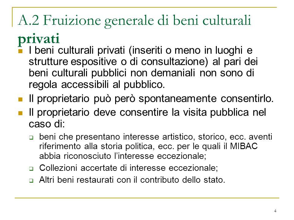4 A.2 Fruizione generale di beni culturali privati I beni culturali privati (inseriti o meno in luoghi e strutture espositive o di consultazione) al pari dei beni culturali pubblici non demaniali non sono di regola accessibili al pubblico.