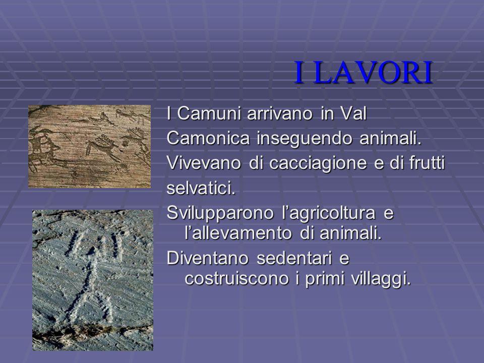 I LAVORI I LAVORI I Camuni arrivano in Val Camonica inseguendo animali.