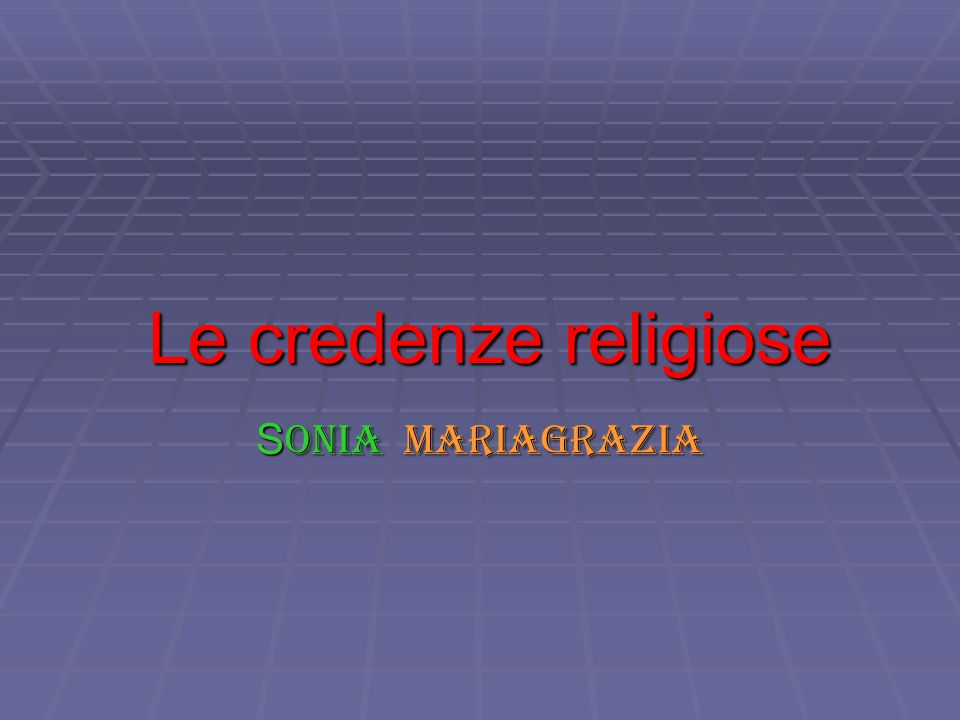 Le credenze religiose S onia Mariagrazia