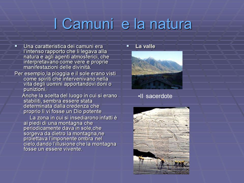 I Camuni e la natura UUUUna caratteristica dei camuni era l'intenso rapporto che li legava alla natura e agli agenti atmosferici, che interpretavano come vere e proprie manifestazioni delle divinità.