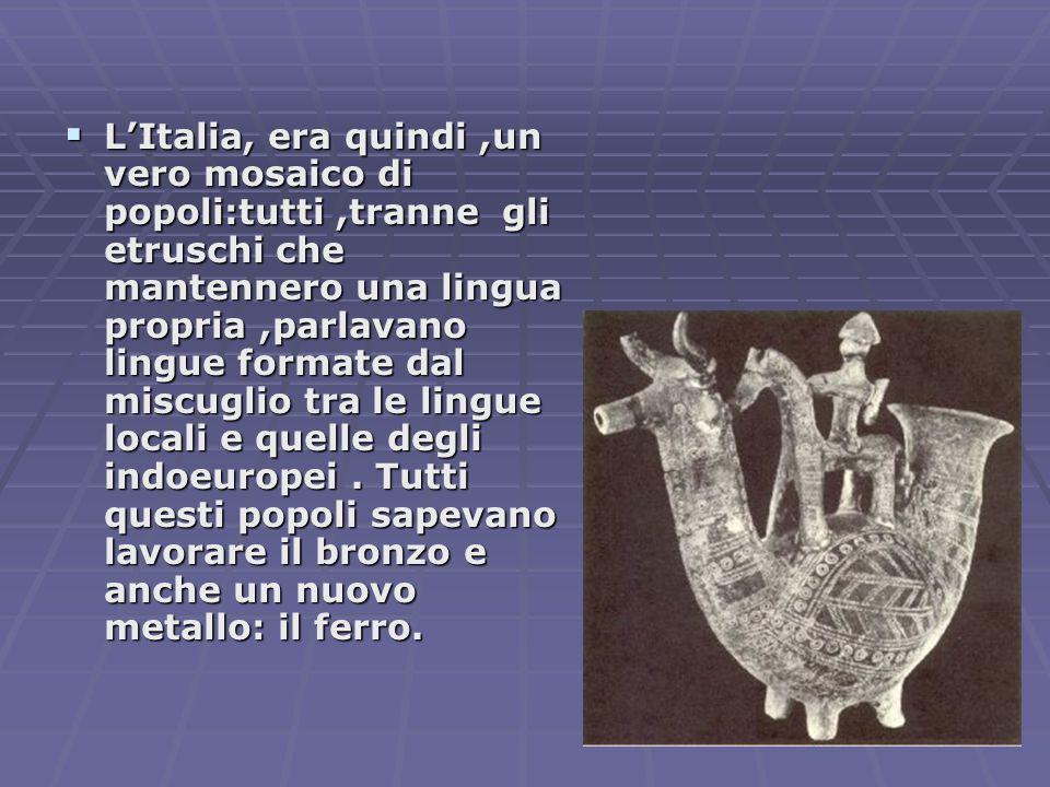  L'Italia, era quindi,un vero mosaico di popoli:tutti,tranne gli etruschi che mantennero una lingua propria,parlavano lingue formate dal miscuglio tra le lingue locali e quelle degli indoeuropei.