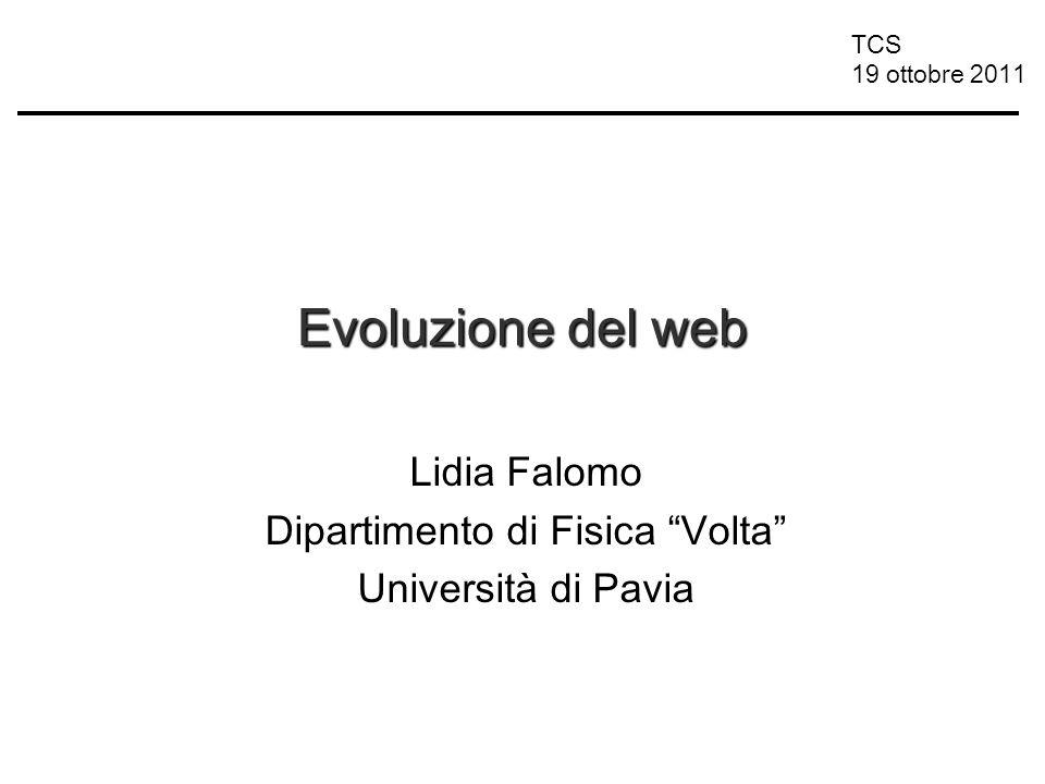 TCS 19 ottobre 2011 Evoluzione del web Lidia Falomo Dipartimento di Fisica Volta Università di Pavia