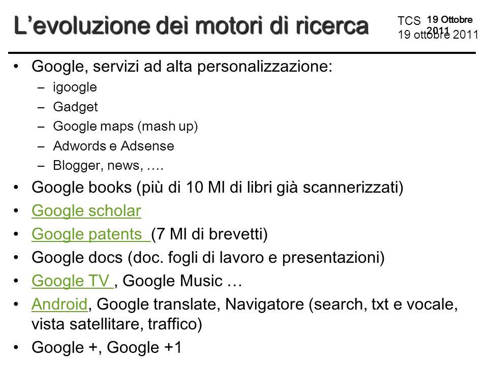 TCS 19 ottobre 2011 19 Ottobre 2011 L'evoluzione dei motori di ricerca Google, servizi ad alta personalizzazione: –igoogle –Gadget –Google maps (mash up) –Adwords e Adsense –Blogger, news, ….