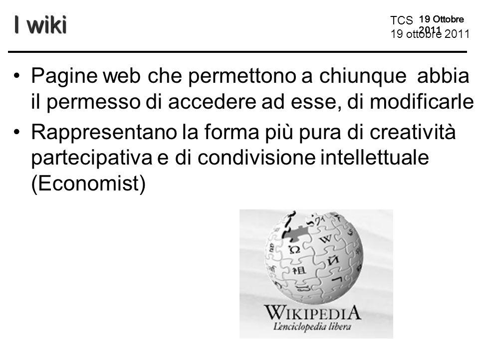 TCS 19 ottobre 2011 19 Ottobre 2011 I wiki Pagine web che permettono a chiunque abbia il permesso di accedere ad esse, di modificarle Rappresentano la forma più pura di creatività partecipativa e di condivisione intellettuale (Economist)