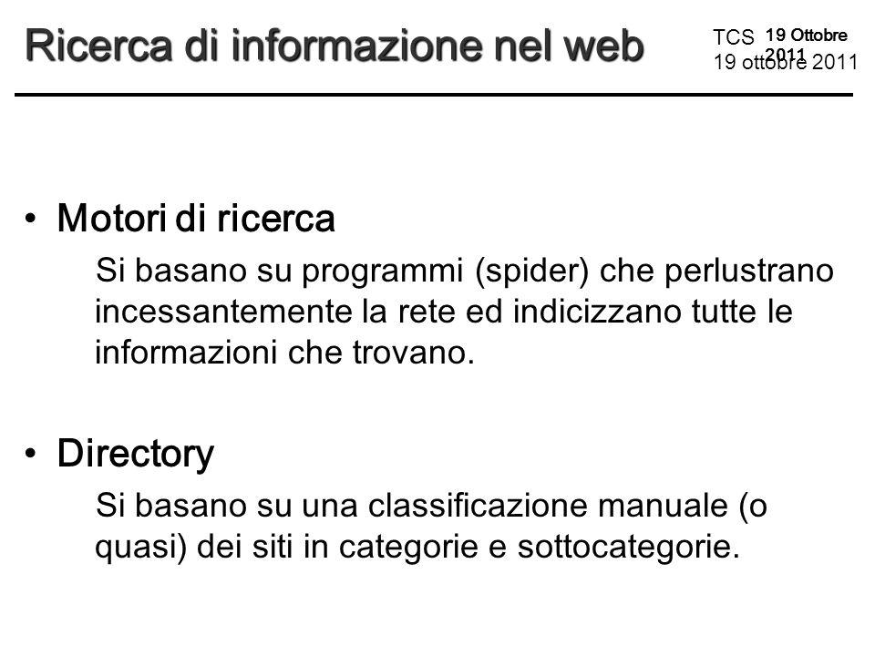 TCS 19 ottobre 2011 19 Ottobre 2011 Ricerca di informazione nel web Motori di ricerca Si basano su programmi (spider) che perlustrano incessantemente la rete ed indicizzano tutte le informazioni che trovano.