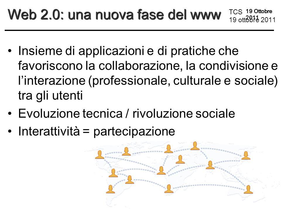 TCS 19 ottobre 2011 19 Ottobre 2011 Web 2.0: una nuova fase del www Insieme di applicazioni e di pratiche che favoriscono la collaborazione, la condivisione e l'interazione (professionale, culturale e sociale) tra gli utenti Evoluzione tecnica / rivoluzione sociale Interattività = partecipazione
