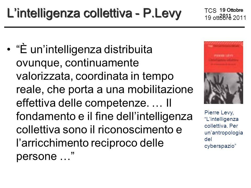 TCS 19 ottobre 2011 19 Ottobre 2011 L'intelligenza collettiva - P.Levy È un'intelligenza distribuita ovunque, continuamente valorizzata, coordinata in tempo reale, che porta a una mobilitazione effettiva delle competenze.