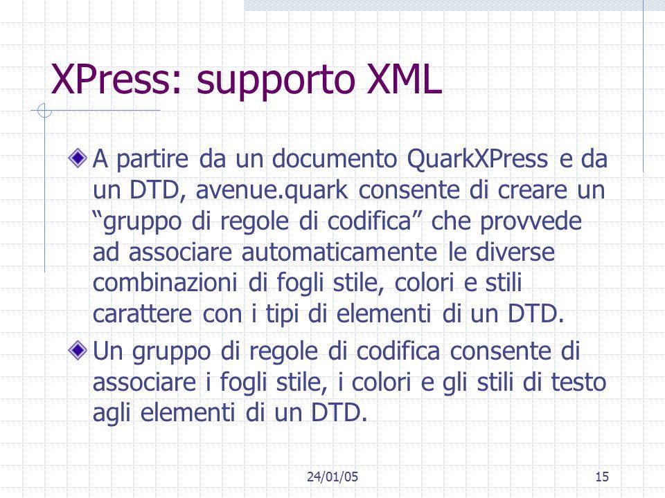 24/01/0515 XPress: supporto XML A partire da un documento QuarkXPress e da un DTD, avenue.quark consente di creare un gruppo di regole di codifica che provvede ad associare automaticamente le diverse combinazioni di fogli stile, colori e stili carattere con i tipi di elementi di un DTD.