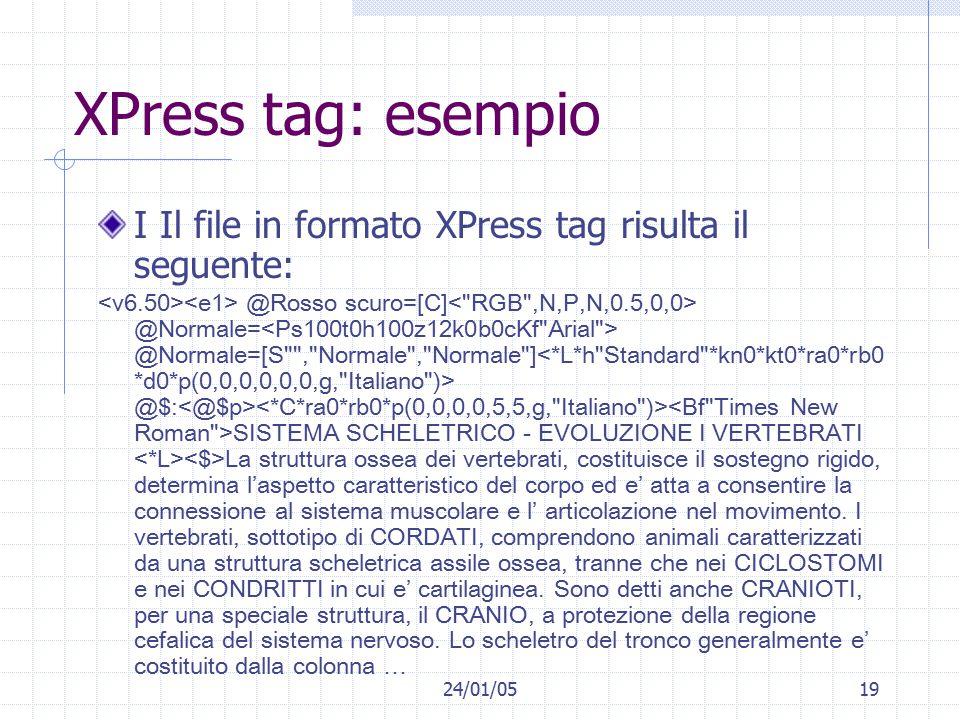 24/01/0519 XPress tag: esempio I Il file in formato XPress tag risulta il seguente: @Rosso scuro=[C] @Normale= @Normale=[S , Normale , Normale ] @$: SISTEMA SCHELETRICO - EVOLUZIONE I VERTEBRATI La struttura ossea dei vertebrati, costituisce il sostegno rigido, determina l'aspetto caratteristico del corpo ed e' atta a consentire la connessione al sistema muscolare e l' articolazione nel movimento.
