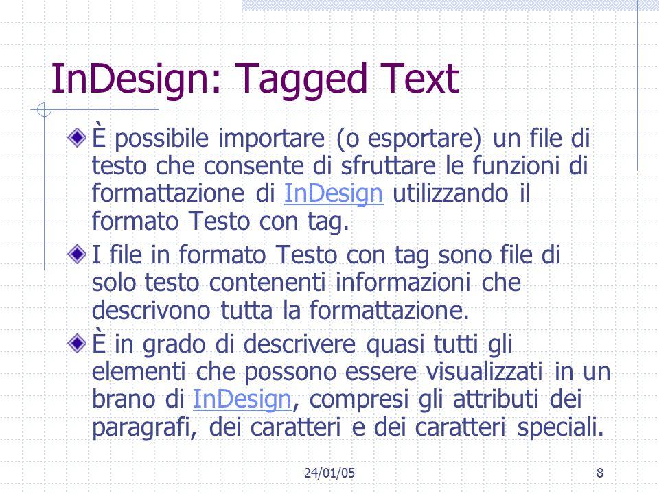 24/01/058 InDesign: Tagged Text È possibile importare (o esportare) un file di testo che consente di sfruttare le funzioni di formattazione di InDesign utilizzando il formato Testo con tag.InDesign I file in formato Testo con tag sono file di solo testo contenenti informazioni che descrivono tutta la formattazione.
