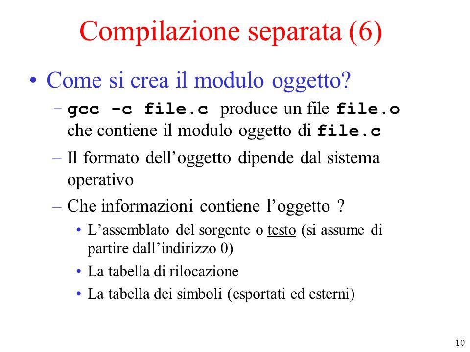 10 Compilazione separata (6) Come si crea il modulo oggetto? –gcc -c file.c produce un file file.o che contiene il modulo oggetto di file.c –Il format