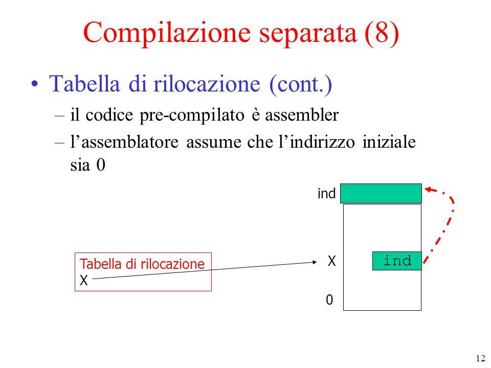 12 Compilazione separata (8) Tabella di rilocazione (cont.) –il codice pre-compilato è assembler –l'assemblatore assume che l'indirizzo iniziale sia 0