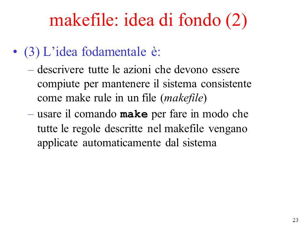 23 makefile: idea di fondo (2) (3) L'idea fodamentale è: –descrivere tutte le azioni che devono essere compiute per mantenere il sistema consistente c